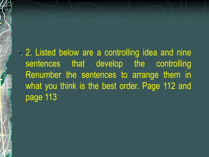 2. Listed below are a controlling idea and nine sentences that develop the controlling Renumber the sentences to arrange them in what you think is the best order. Page 112 and page 113