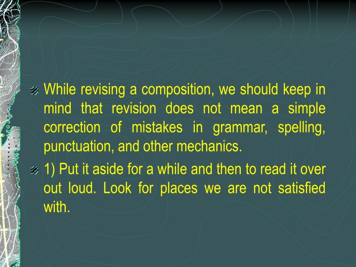 While revising a composition, we should keep in mind that revision does not mean a simple correction of mistakes in grammar, spelling, punctuation, and other mechanics.