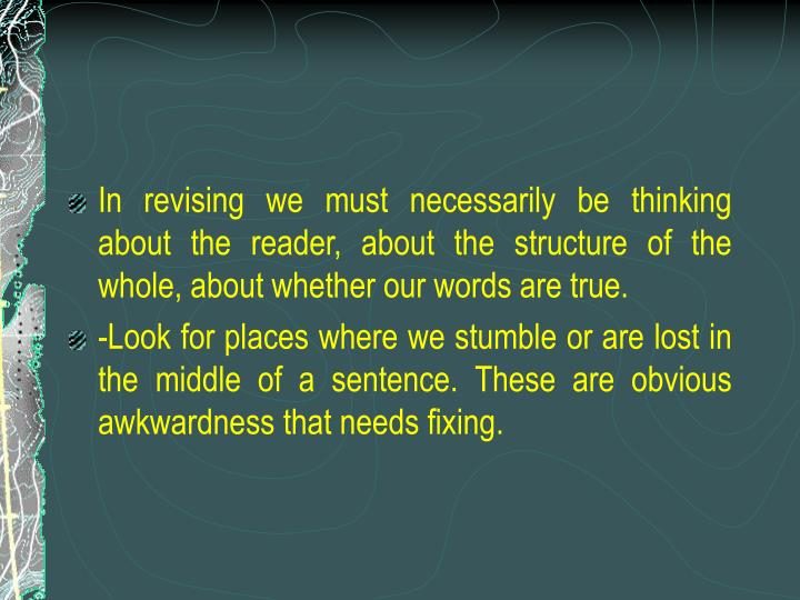 In revising we must necessarily be thinking about the reader, about the structure of the whole, about whether our words are true.
