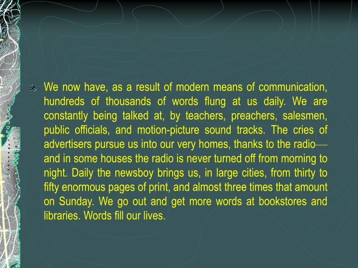 We now have, as a result of modern means of communication, hundreds of thousands of words flung at us daily. We are constantly being talked at, by teachers, preachers, salesmen, public officials, and motion-picture sound tracks. The cries of advertisers pursue us into our very homes, thanks to the radio