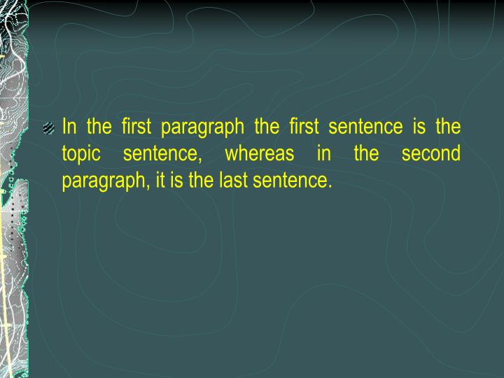 In the first paragraph the first sentence is the topic sentence, whereas in the second paragraph, it is the last sentence.