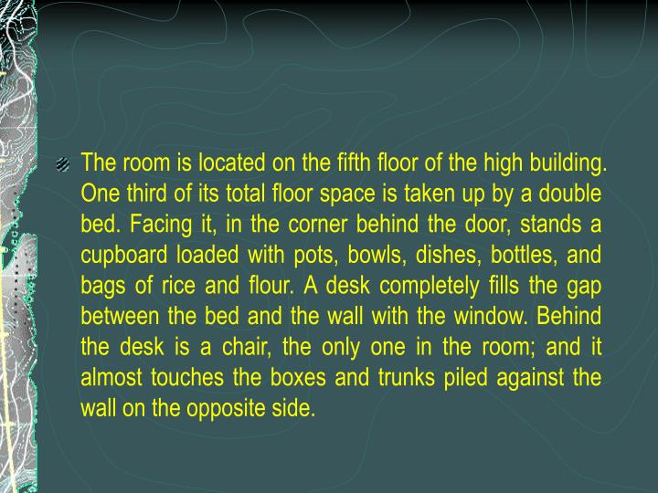 The room is located on the fifth floor of the high building. One third of its total floor space is taken up by a double bed. Facing it, in the corner behind the door, stands a cupboard loaded with pots, bowls, dishes, bottles, and bags of rice and flour. A desk completely fills the gap between the bed and the wall with the window. Behind the desk is a chair, the only one in the room; and it almost touches the boxes and trunks piled against the wall on the opposite side.