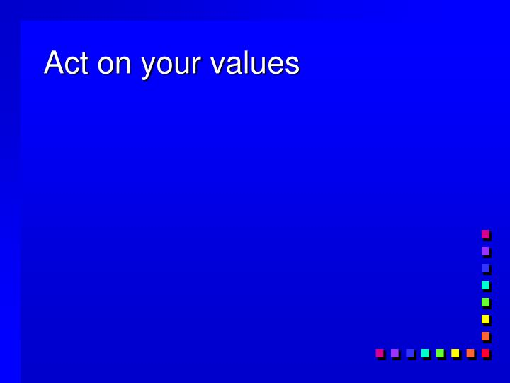 Act on your values