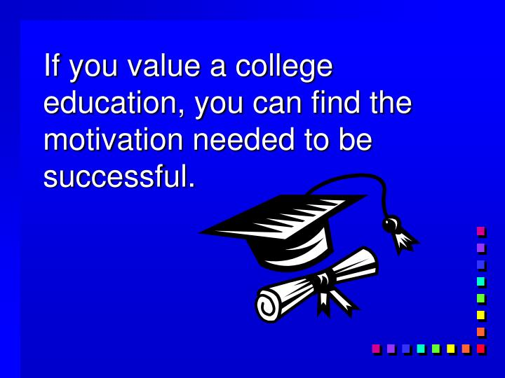 If you value a college education, you can find the motivation needed to be successful.