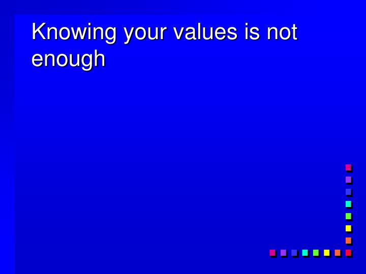 Knowing your values is not enough