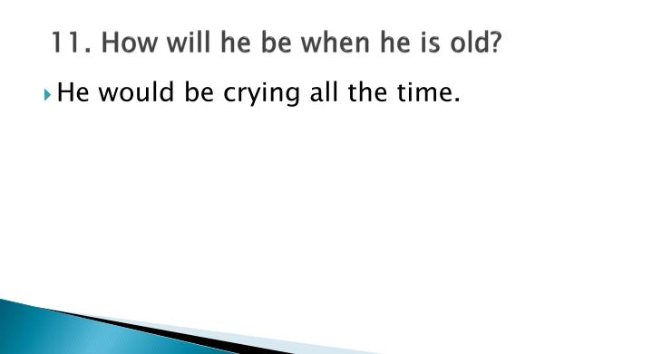 11. How will he be when he is old?