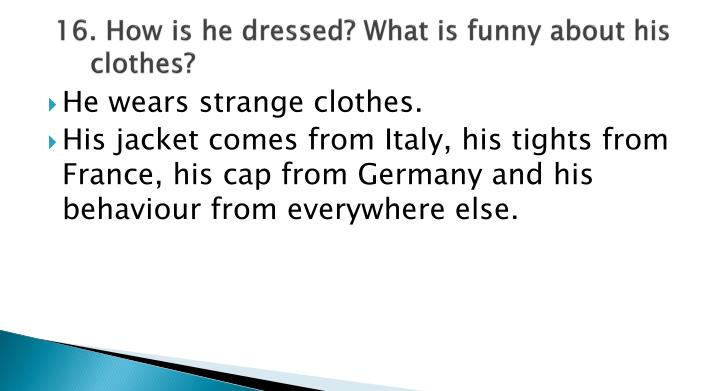 16. How is he dressed? What is funny about his clothes?
