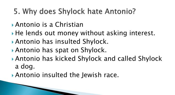5. Why does Shylock hate Antonio?