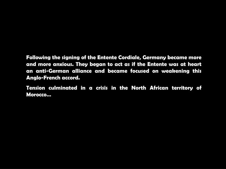 Following the signing of the Entente Cordiale, Germany became more and more anxious. They began to a...