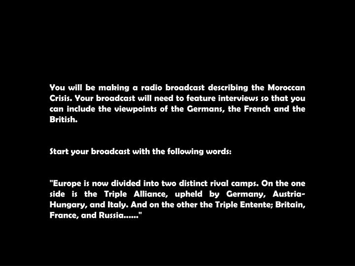 You will be making a radio broadcast describing the Moroccan Crisis. Your broadcast will need to fea...