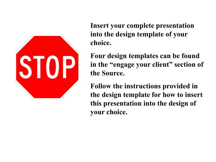 Insert your complete presentation into the design template of your choice.