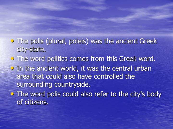 the roman republic and the greek polis Polis plural poleis literally means city in greek it can also mean a body of  citizens in modern  plato analyzes the polis in the republic, whose greek title,  πολιτεία (politeia), itself derives from the  during the roman era, some cities  were granted the status of a polis, or free city, self-governed under the roman  empire.