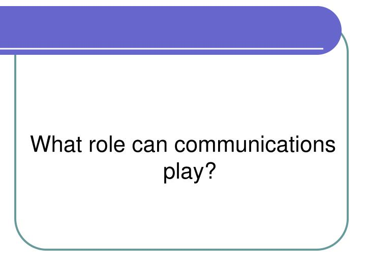 What role can communications play?