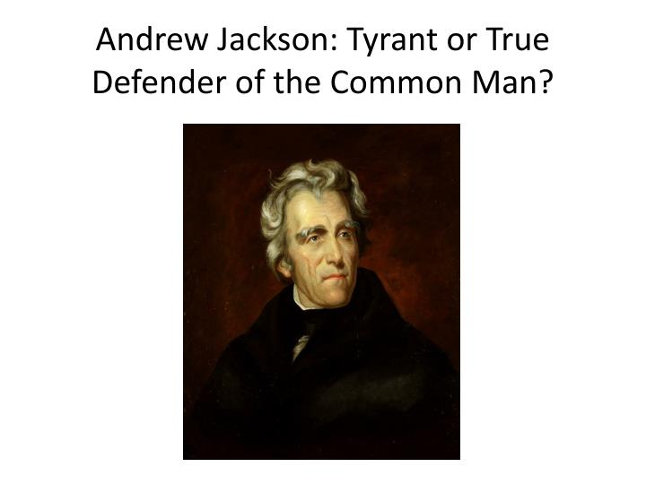 andrew jackson tyrant or true defender of the common man n.