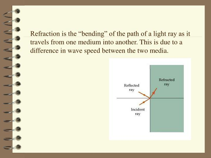 """Refraction is the """"bending"""" of the path of a light ray as it travels from one medium into another. This is due to a difference in wave speed between the two media."""