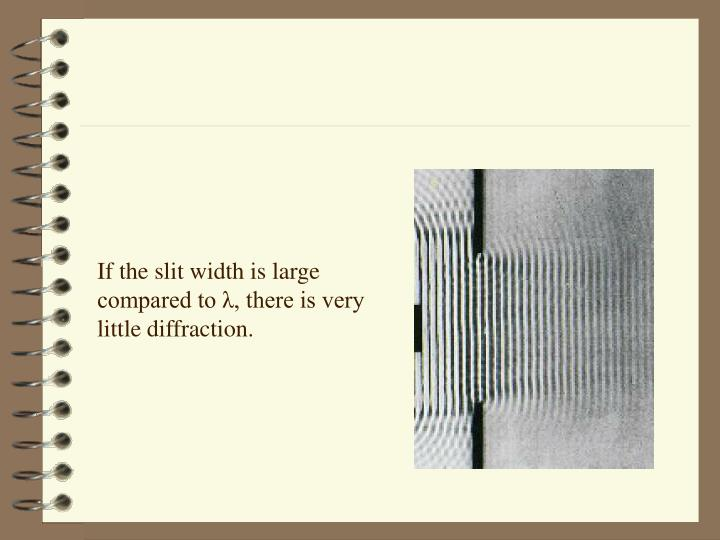 If the slit width is large compared to λ, there is very little diffraction.