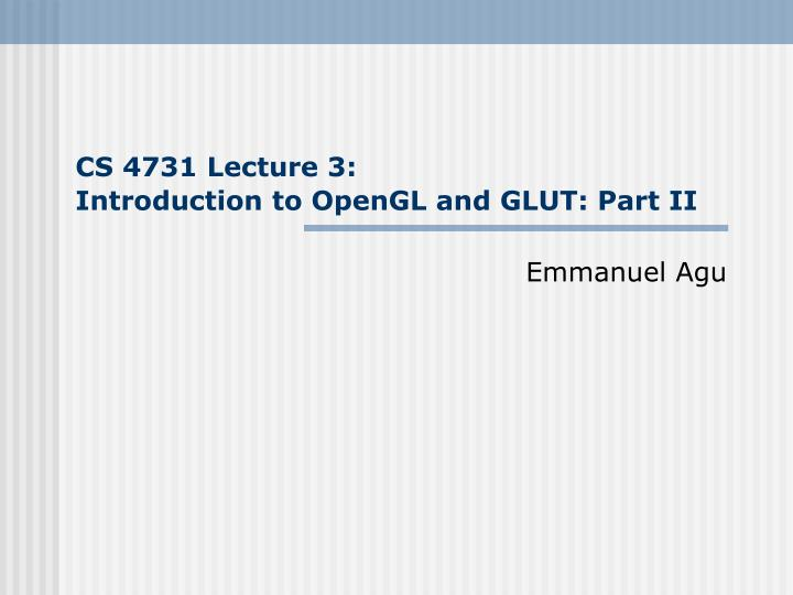 cs 4731 lecture 3 introduction to opengl and glut part ii n.