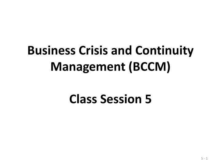 Business crisis and continuity management bccm class session 5