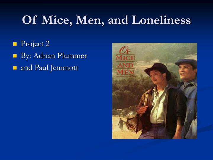of mice and men loneliness essay Essay on theme of loneliness in john steinbeck's of mice and men 1136 words | 5 pages the theme of loneliness in of mice and men in the novel, of mice and men john steinbeck used george and lennie's relationship and the theme of hope to point out the loneliness in the novel.
