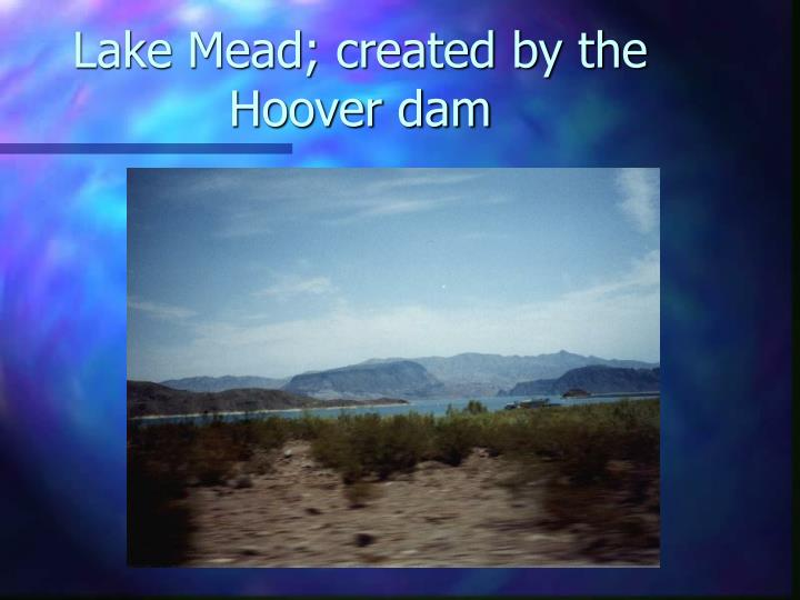 Lake Mead; created by the Hoover dam