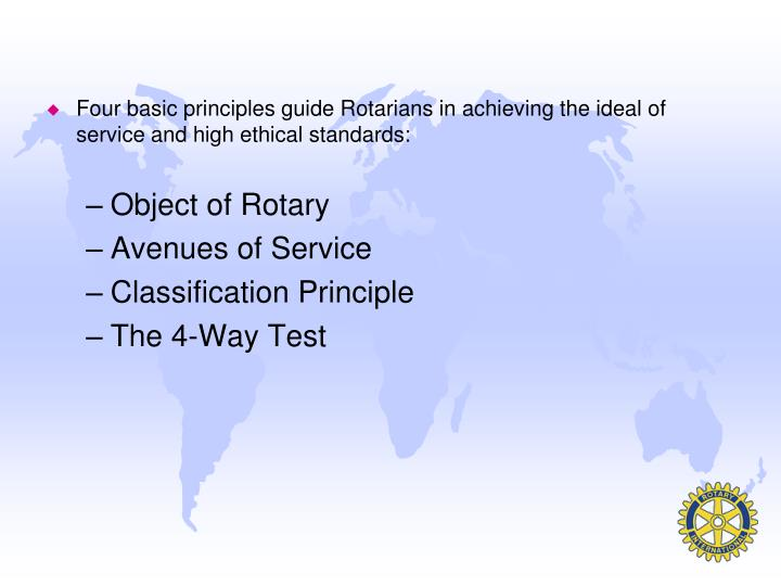 Four basic principles guide Rotarians in achieving the ideal of service and high ethical standards: