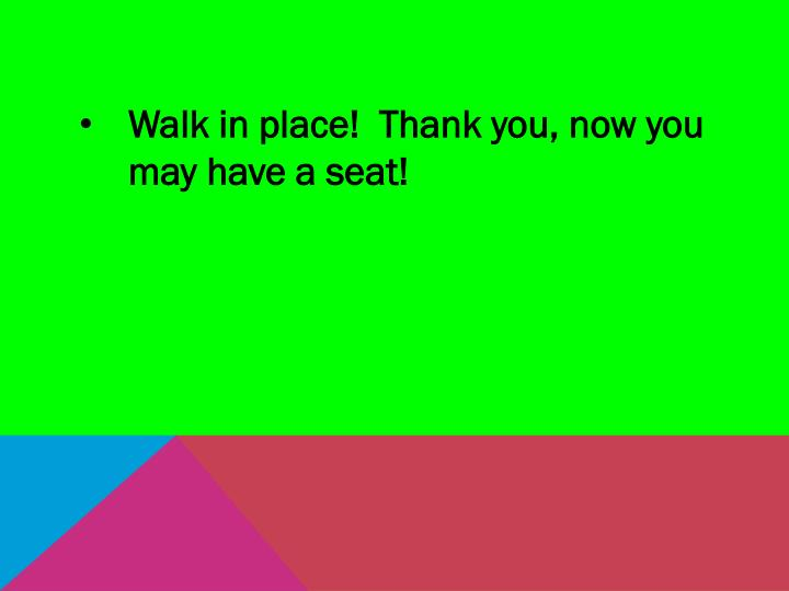 Walk in place!  Thank you, now you may have a seat!