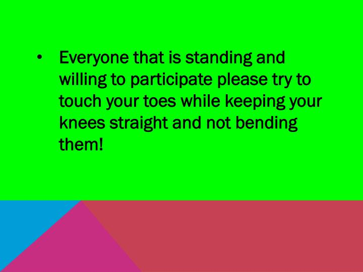 Everyone that is standing and willing to participate please try to touch your toes while keeping your knees straight and not bending them!