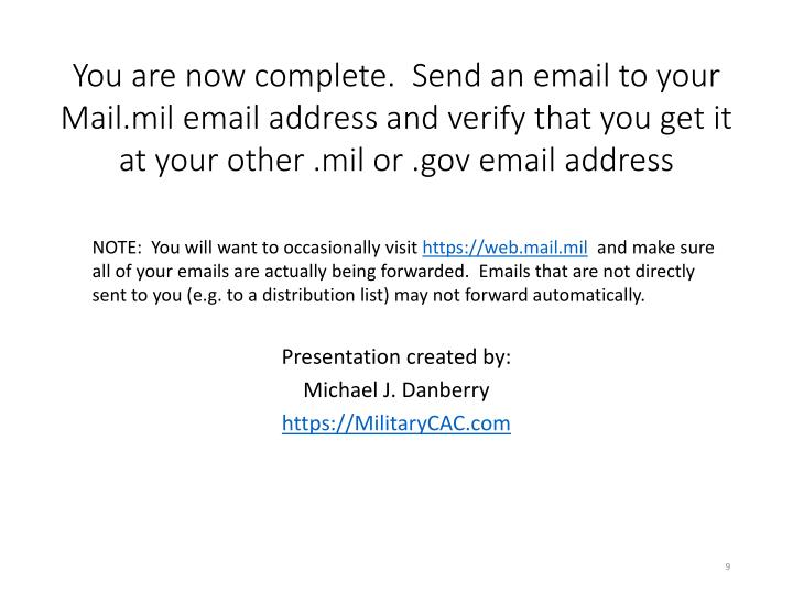 You are now complete.  Send an email to your Mail.mil email address and verify that you get it at your other .mil or .gov email address