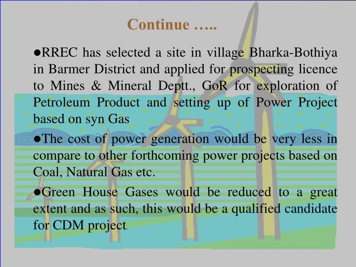 RREC has selected a site in village Bharka-Bothiya in Barmer District and applied for prospecting licence to Mines & Mineral Deptt., GoR for exploration of Petroleum Product and setting up of Power Project based on syn Gas