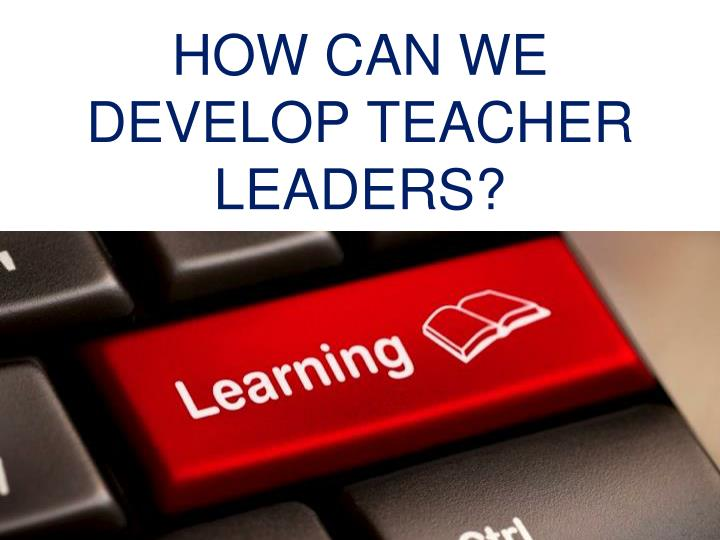 HOW CAN WE DEVELOP TEACHER LEADERS?