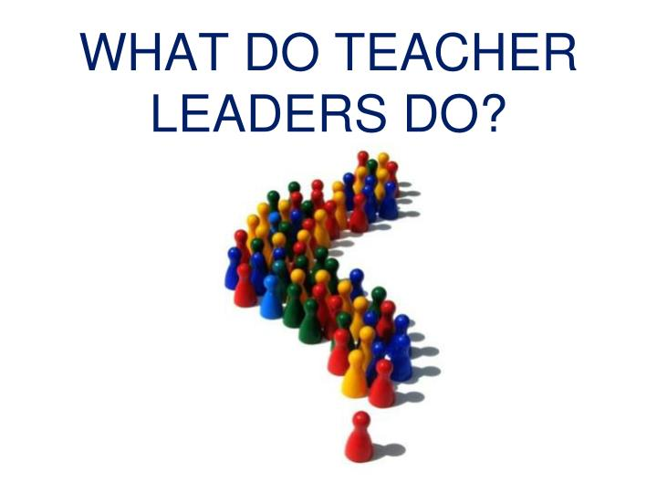 WHAT DO TEACHER LEADERS DO?