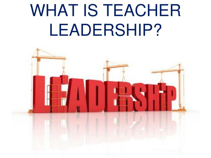 WHAT IS TEACHER LEADERSHIP?