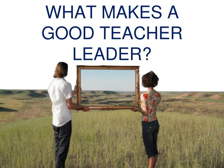 WHAT MAKES A GOOD TEACHER LEADER?