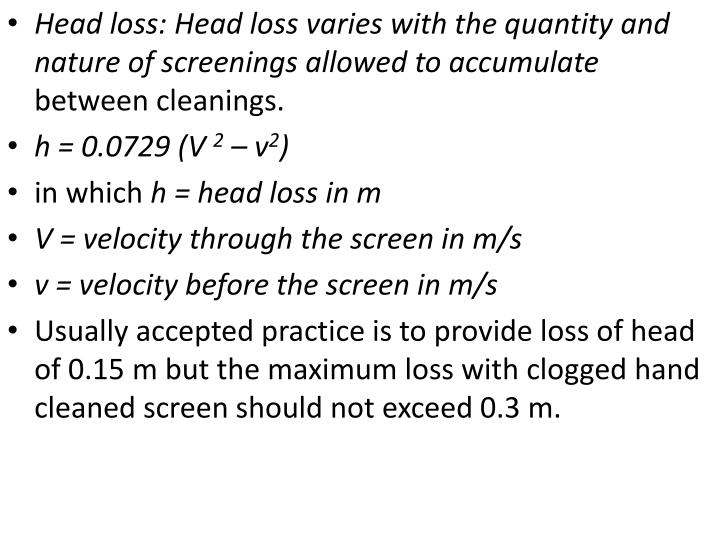 Head loss: Head loss varies with the quantity and nature of screenings allowed to accumulate