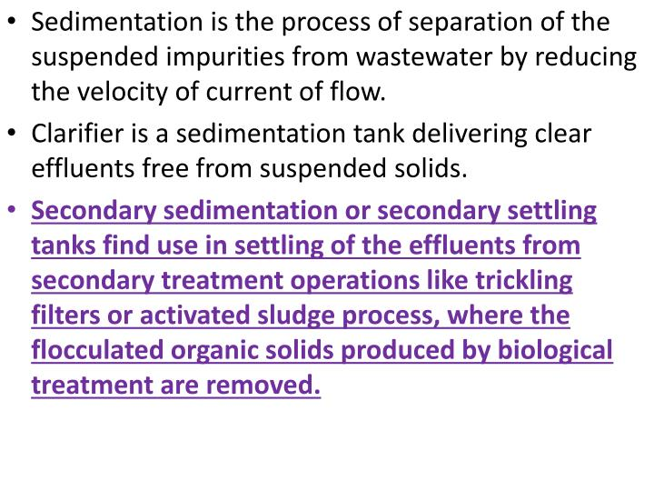 Sedimentation is the process of separation of the suspended impurities from wastewater by reducing the velocity of current of flow.