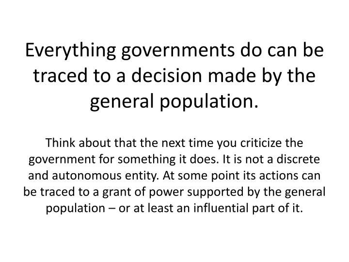 Everything governments do can be traced to a decision made by the general population.