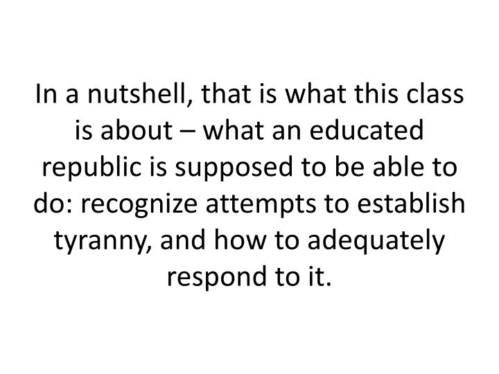 In a nutshell, that is what this class is about – what an educated republic is supposed to be able to do: recognize attempts to establish tyranny, and how to adequately respond to it.