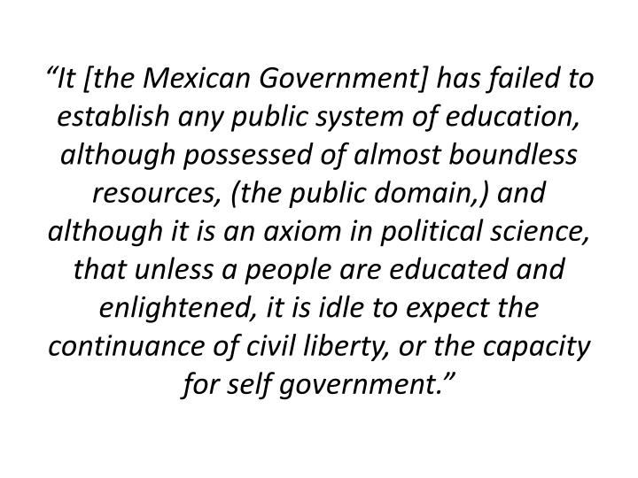 """""""It [the Mexican Government] has failed to establish any public system of education, although possessed of almost boundless resources, (the public domain,) and although it is an axiom in political science, that unless a people are educated and enlightened, it is idle to expect the continuance of civil liberty, or the capacity for self government."""""""