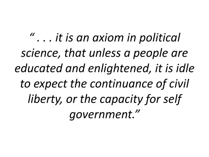 """"""" . . . it is an axiom in political science, that unless a people are educated and enlightened, it is idle to expect the continuance of civil liberty, or the capacity for self government."""""""