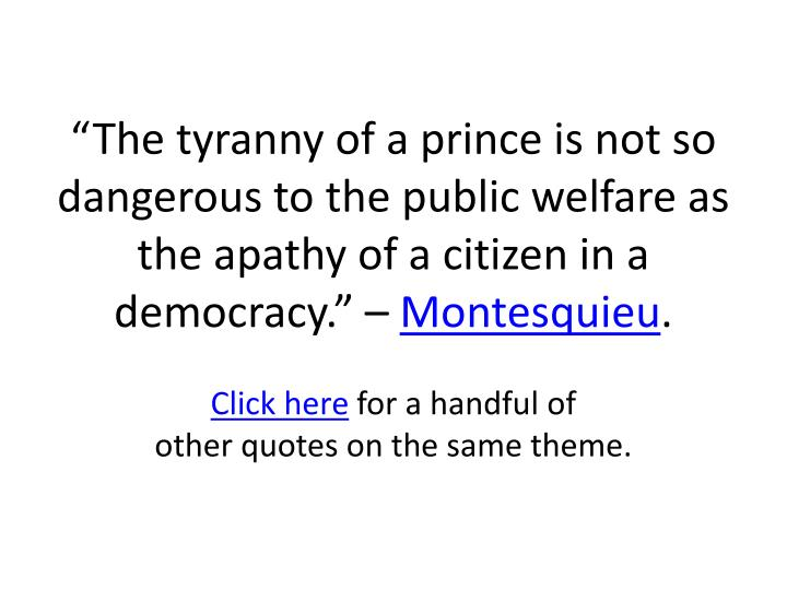 """""""The tyranny of a prince is not so dangerous to the public welfare as the apathy of a citizen in a democracy."""" –"""
