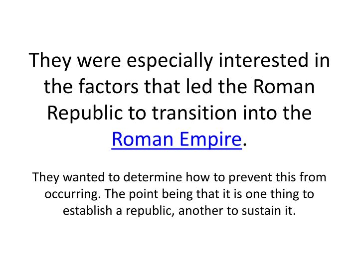 They were especially interested in the factors that led the Roman Republic to transition into the