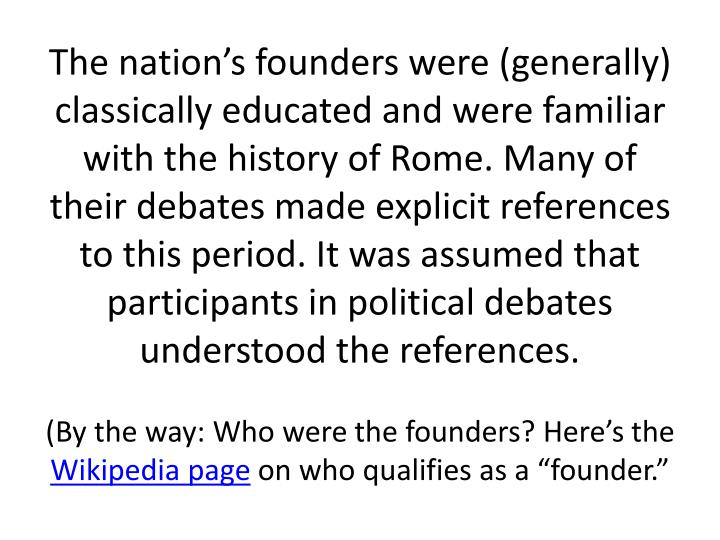 The nation's founders were (generally) classically educated and were familiar with the history of Rome. Many of their debates made explicit references to this period. It was assumed that participants in political debates understood the references.
