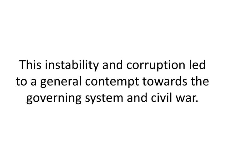 This instability and corruption led to a general contempt towards the governing system and civil war.