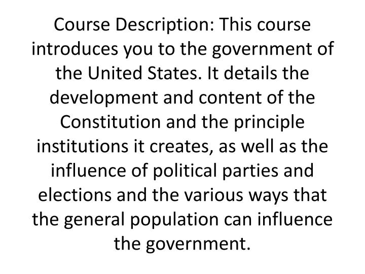 Course Description: This course introduces you to the government of the United States. It details th...