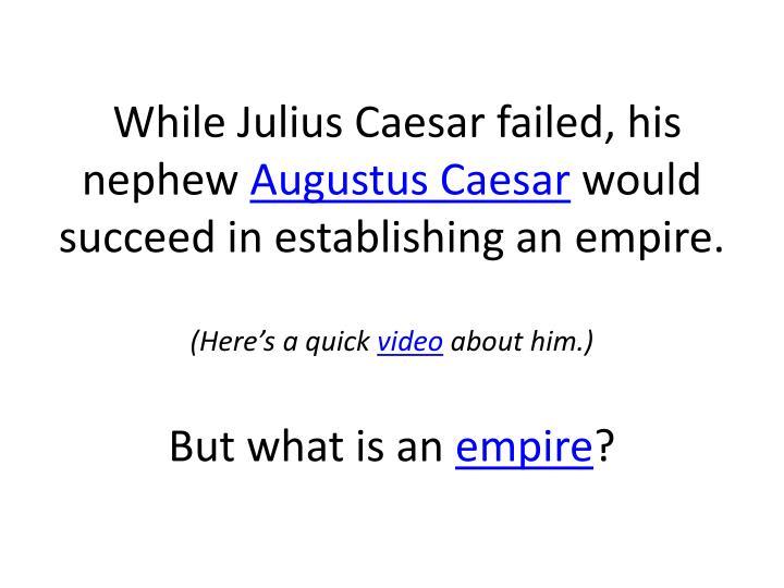 While Julius Caesar failed, his nephew