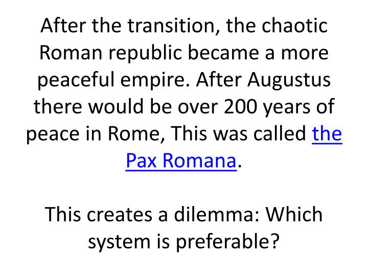 After the transition, the chaotic Roman republic became a more peaceful empire. After Augustus there would be over 200 years of peace in Rome, This was called