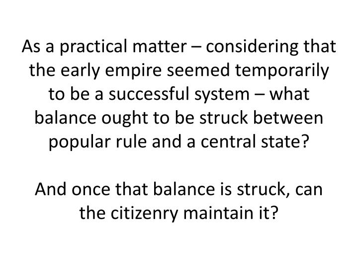 As a practical matter – considering that the early empire seemed temporarily to be a successful system – what balance ought to be struck between popular rule and a central state?