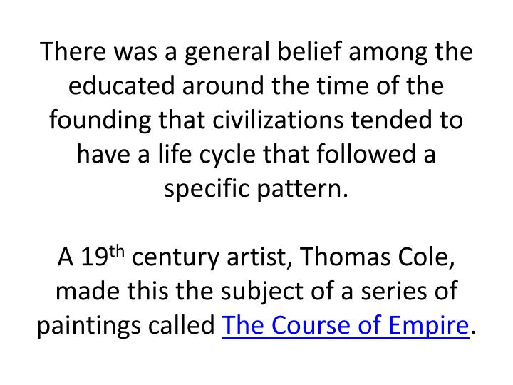 There was a general belief among the educated around the time of the founding that civilizations tended to have a life cycle that followed a specific pattern.