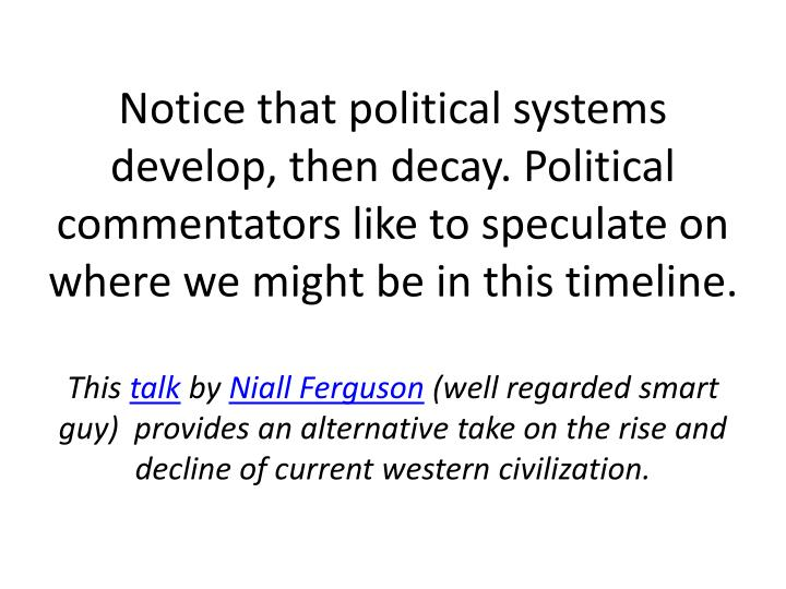 Notice that political systems develop, then decay. Political commentators like to speculate on where we might be in this timeline.