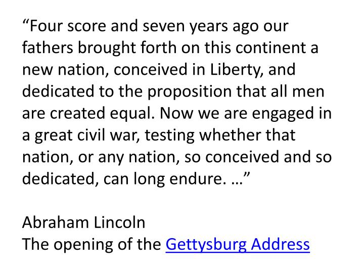 """""""Four score and seven years ago our fathers brought forth on this continent a new nation, conceived in Liberty, and dedicated to the proposition that all men are created equal. Now we are engaged in a great civil war, testing whether that nation, or any nation, so conceived and so dedicated, can long endure. …"""""""